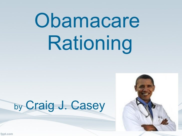 Obamacare  Rationing by   Craig J. Casey