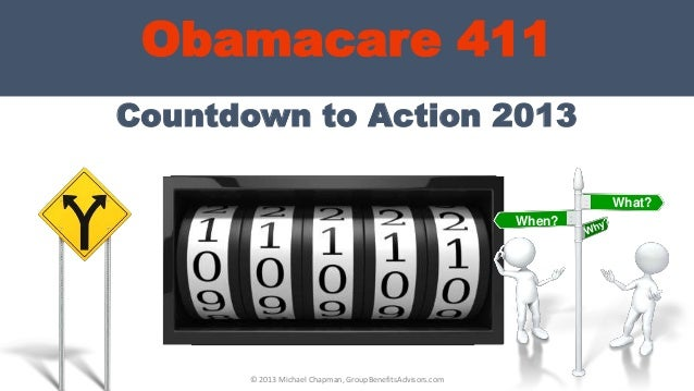 Countdown to Action 2013Obamacare 411What?When?Healthcare Costs© 2013 Michael Chapman, GroupBenefitsAdvisors.com