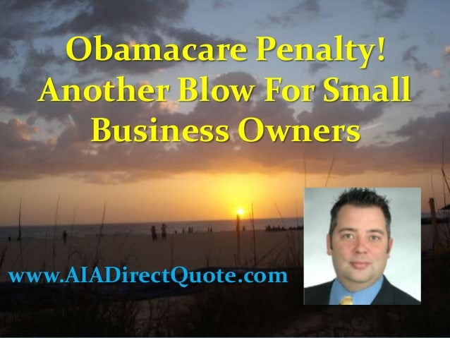 Obamacare Penalty! Another Blow For Small Business Owners www.AIADirectQuote.com