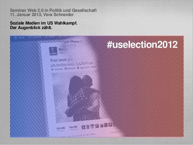 Seminar Web 2.0 in Politik und Gesellschaft11. Januar 2013, Vera SchneiderSoziale Medien im US Wahlkampf.Der Augenblick zä...