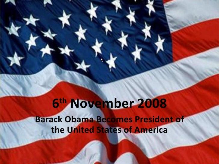 6 th  November 2008 Barack Obama Becomes President of the United States of America