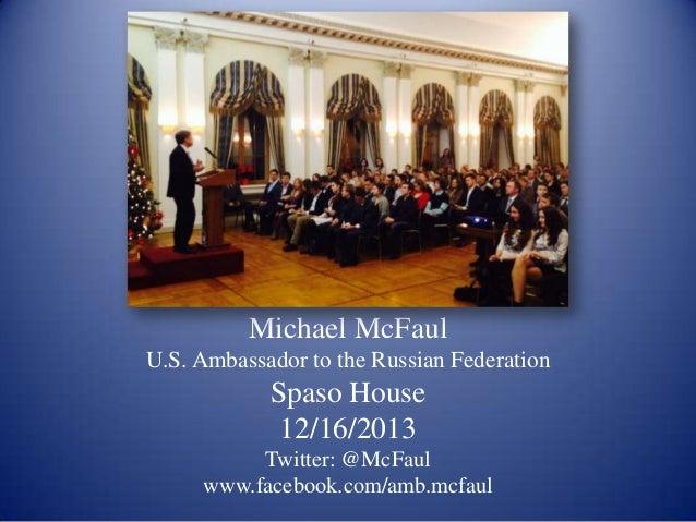 Michael McFaul U.S. Ambassador to the Russian Federation  Spaso House 12/16/2013 Twitter: @McFaul www.facebook.com/amb.mcf...