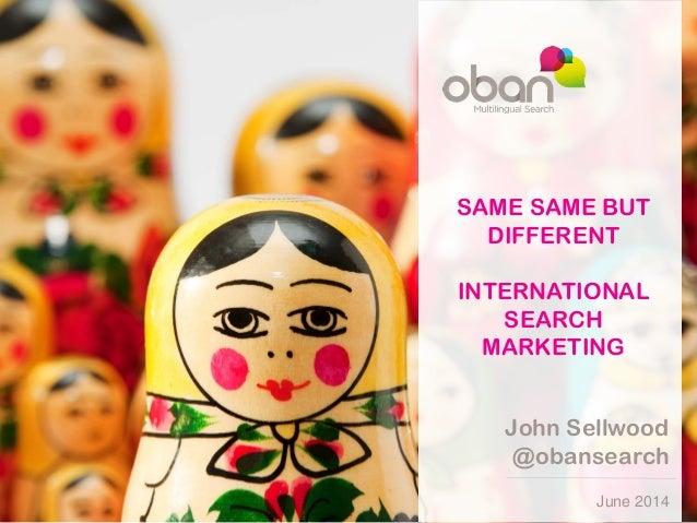 June 2014 John Sellwood @obansearch SAME SAME BUT DIFFERENT INTERNATIONAL SEARCH MARKETING