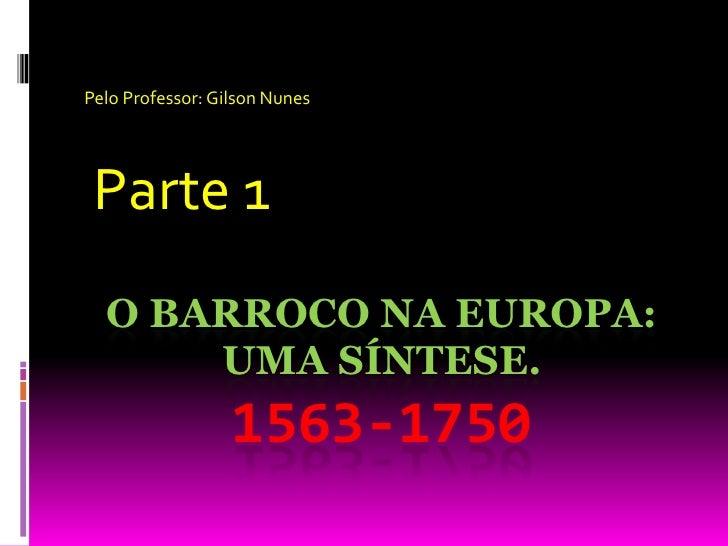 Pelo Professor: Gilson Nunes<br /> Parte 1<br />O Barroco na Europa: uma síntese. 1563-1750<br />
