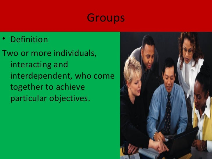 Groups• DefinitionTwo or more individuals,  interacting and  interdependent, who come  together to achieve  particular obj...