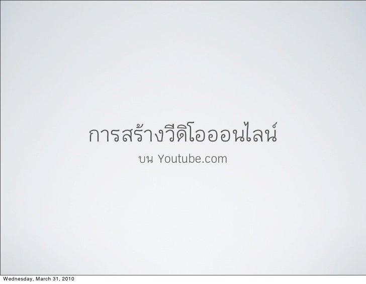 การสรางวีดิโอออนไลน                                  บน Youtube.com     Wednesday, March 31, 2010