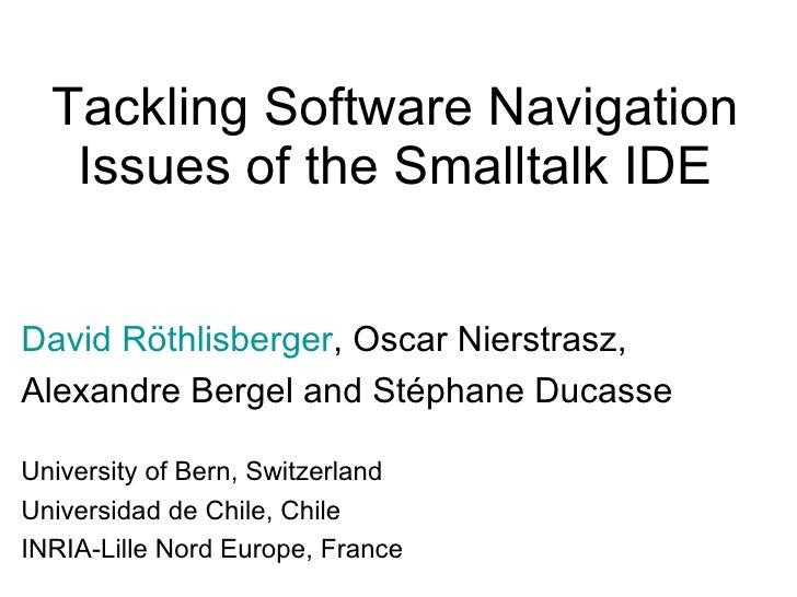 Tackling Software Navigation Issues of the Smalltalk IDE David R öthlisberger , Oscar Nierstrasz, Alexandre Bergel and Sté...