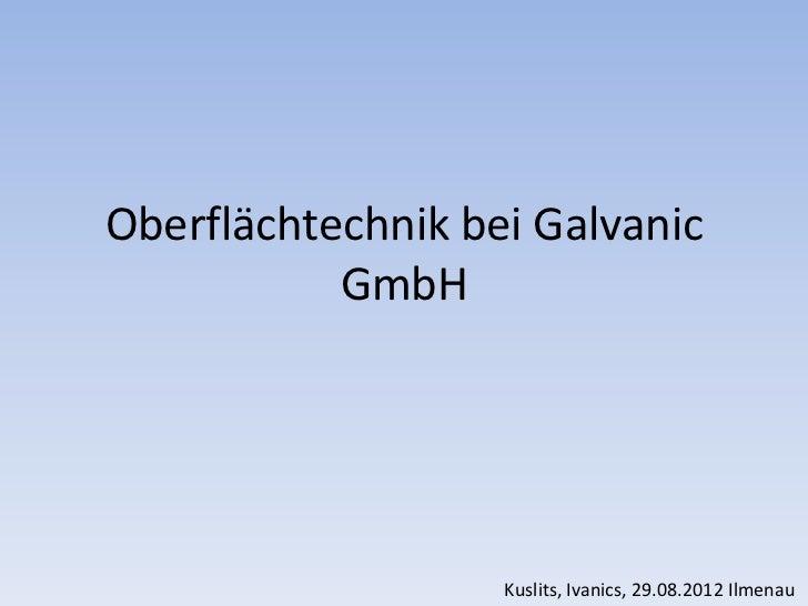 Oberflächtechnik bei Galvanic           GmbH                   Kuslits, Ivanics, 29.08.2012 Ilmenau