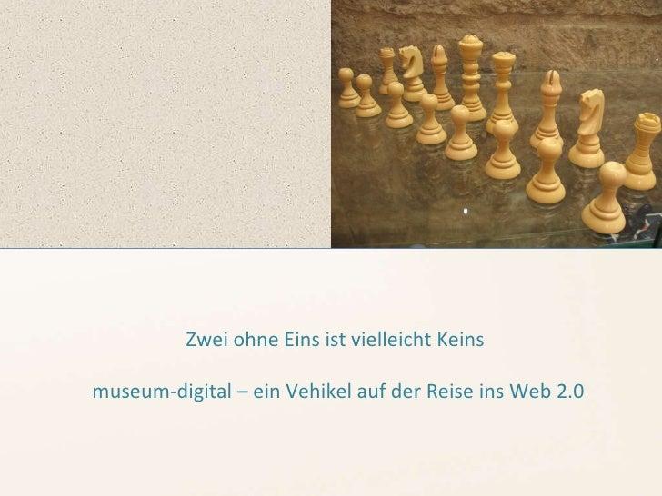 Zwei ohne Eins ist vielleicht Keins museum-digital – ein Vehikel auf der Reise ins Web 2.0