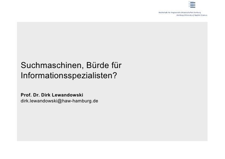 Suchmaschinen, Bürde fürInformationsspezialisten?Prof. Dr. Dirk Lewandowskidirk.lewandowski@haw-hamburg.de