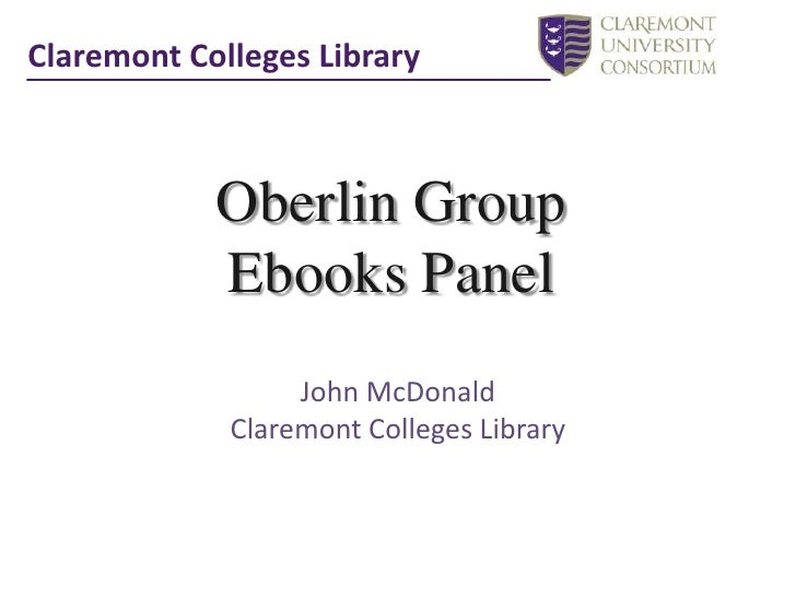 Claremont Colleges Library<br />Oberlin Group <br />Ebooks Panel<br />John McDonald<br />Claremont Colleges Library<br />