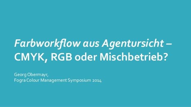 Farbworkflow  aus  Agentursicht  –   CMYK,  RGB  oder  Mischbetrieb? Georg  Obermayr,   Fogra  Colour ...