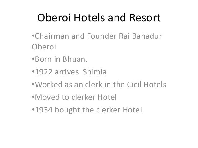 Oberoi Hotels and Resort•Chairman and Founder Rai BahadurOberoi•Born in Bhuan.•1922 arrives Shimla•Worked as an clerk in t...