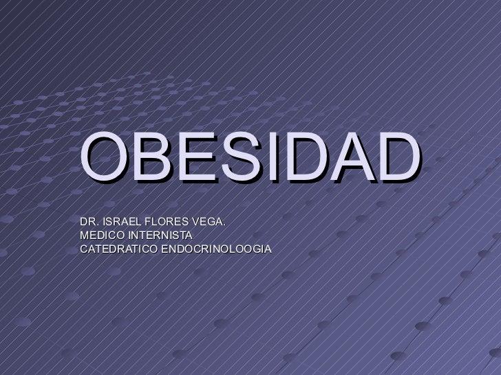OBESIDAD DR. ISRAEL FLORES VEGA. MEDICO INTERNISTA CATEDRATICO ENDOCRINOLOOGIA