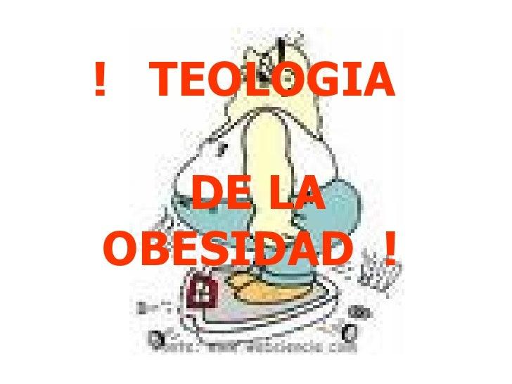!  TEOLOGIA  DE LA OBESIDAD  !