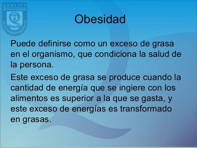 Obesidad Puede definirse como un exceso de grasa en el organismo, que condiciona la salud de la persona. Este exceso de gr...