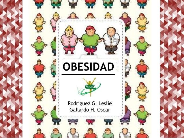 OBESIDAD Rodríguez G. Leslie Gallardo H. Oscar