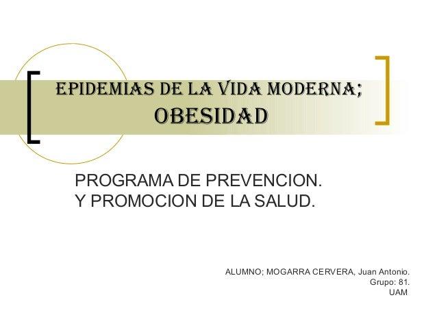 EPIDEMIAs DE LA VIDA MODERNA; OBEsIDAD PROGRAMA DE PREVENCION. Y PROMOCION DE LA SALUD. ALUMNO; MOGARRA CERVERA, Juan Anto...