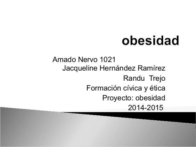 Amado Nervo 1021  Jacqueline Hernández Ramírez  Randu Trejo  Formación cívica y ética  Proyecto: obesidad  2014-2015