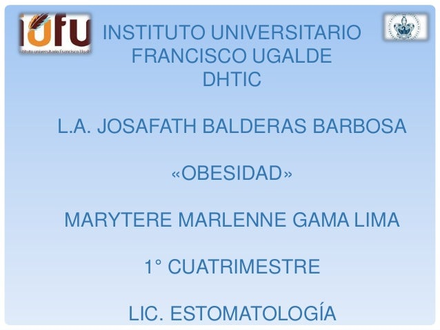 INSTITUTO UNIVERSITARIO FRANCISCO UGALDE DHTIC L.A. JOSAFATH BALDERAS BARBOSA «OBESIDAD» MARYTERE MARLENNE GAMA LIMA 1° CU...