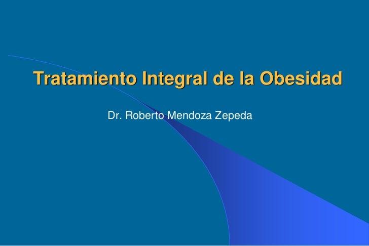 Tratamiento Integral de la Obesidad        Dr. Roberto Mendoza Zepeda