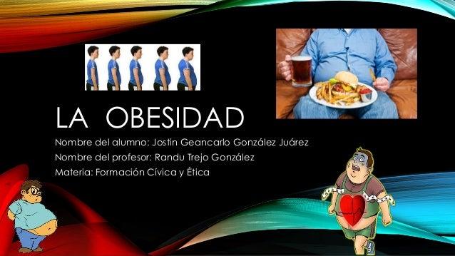 LA OBESIDAD  Nombre del alumno: Jostin Geancarlo González Juárez  Nombre del profesor: Randu Trejo González  Materia: Form...