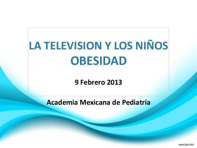 LA TELEVISION Y LOS NIÑOS         OBESIDAD           9 Febrero 2013   Academia Mexicana de Pediatría