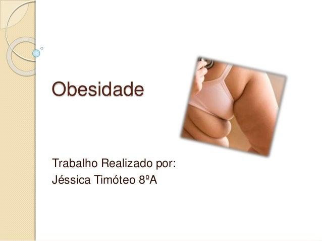 Obesidade Trabalho Realizado por: Jéssica Timóteo 8ºA