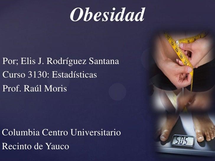 ObesidadPor; Elis J. Rodríguez SantanaCurso 3130: EstadísticasProf. Raúl MorisColumbia Centro UniversitarioRecinto de Yauco