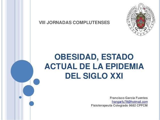 VIII JORNADAS COMPLUTENSES  OBESIDAD, ESTADO ACTUAL DE LA EPIDEMIA DEL SIGLO XXI Francisco García Fuentes frangarfu78@hotm...