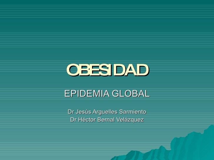 OBESIDAD EPIDEMIA GLOBAL Dr Jesús Arguelles Sarmiento Dr Héctor Bernal Velázquez