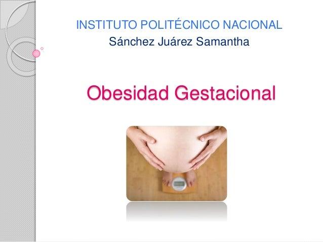 Obesidad Gestacional INSTITUTO POLITÉCNICO NACIONAL Sánchez Juárez Samantha