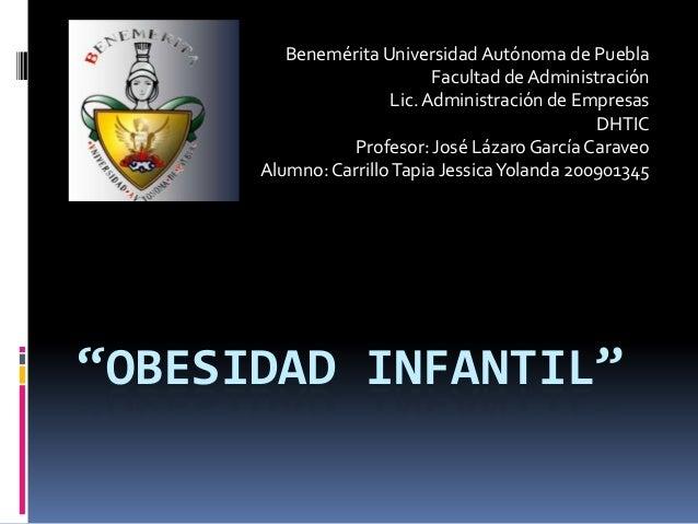 """""""OBESIDAD INFANTIL"""" Benemérita UniversidadAutónoma de Puebla Facultad de Administración Lic.Administración de Empresas DHT..."""