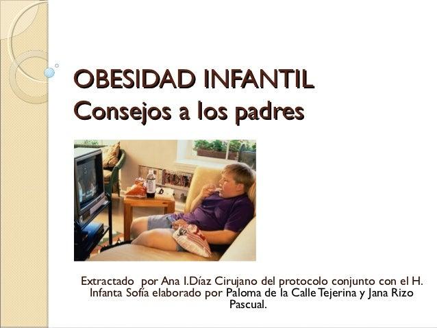OBESIDAD INFANTILConsejos a los padresExtractado por Ana I.Díaz Cirujano del protocolo conjunto con el H.  Infanta Sofía e...