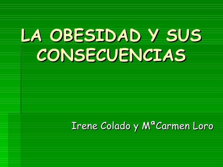 LA OBESIDAD Y SUS CONSECUENCIAS <ul><li>Irene Colado y MªCarmen Loro   </li></ul>