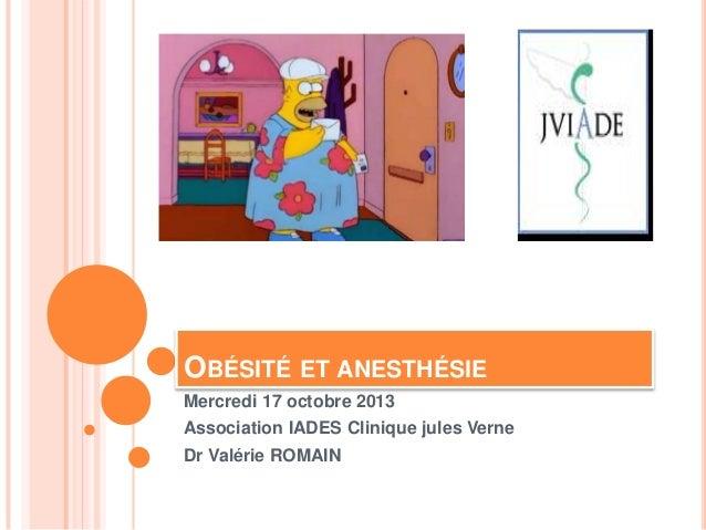 OBÉSITÉ ET ANESTHÉSIE Mercredi 17 octobre 2013 Association IADES Clinique jules Verne Dr Valérie ROMAIN