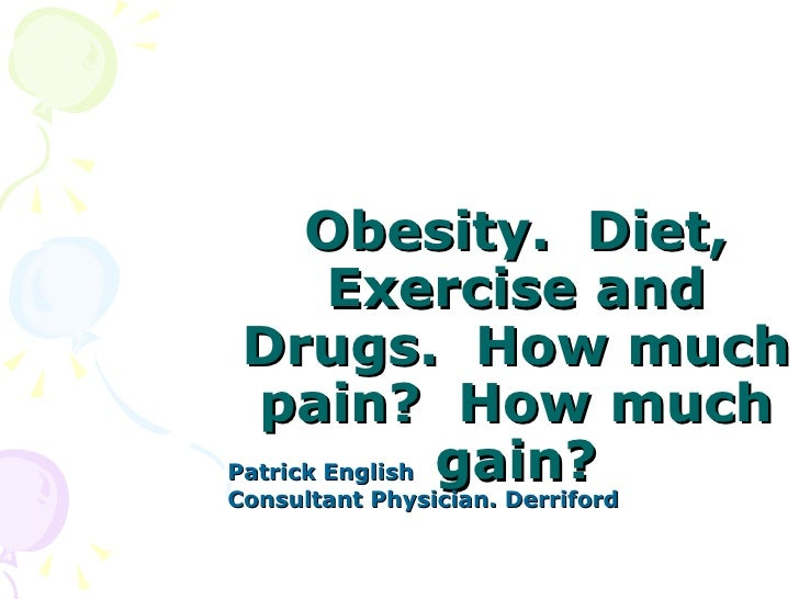 Obesity. Diet,        Exercise and Drugs. How much  pain? How muchPatrick English gain?Consultant Physician. Derriford