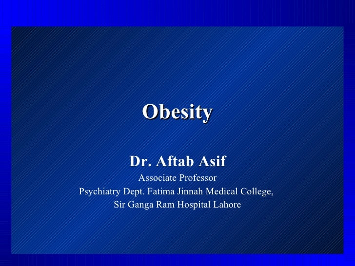 Obesity Dr. Aftab Asif Associate Professor Psychiatry Dept. Fatima Jinnah Medical College,  Sir Ganga Ram Hospital Lahore