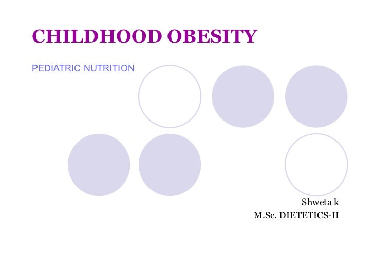 CHILDHOOD OBESITY PEDIATRIC NUTRITION Shweta k M.Sc. DIETETICS-II