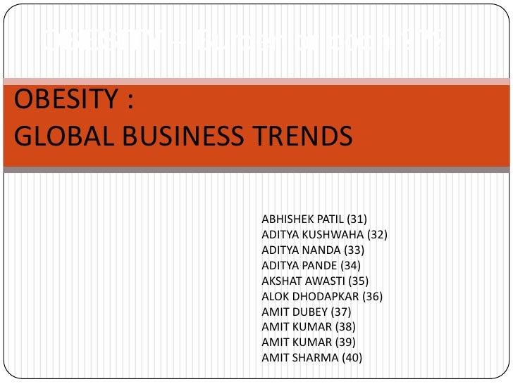OBESITY – Burden or boon ???<br />OBESITY :<br />GLOBAL BUSINESS TRENDS<br />ABHISHEK PATIL (31)<br />ADITYA KUSHWAHA (32)...