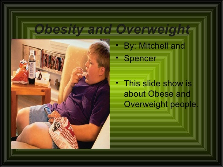 Obesity and Overweight <ul><li>By: Mitchell and  </li></ul><ul><li>Spencer </li></ul><ul><li>This slide show is about Obes...
