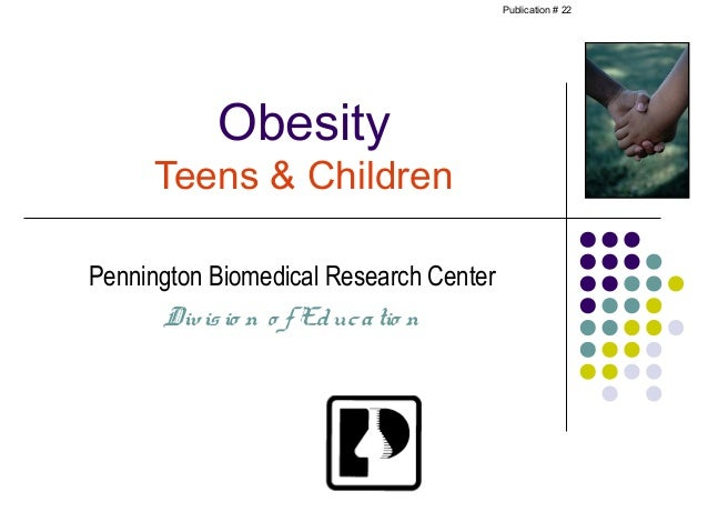 Publication # 22           Obesity     Teens & ChildrenPennington Biomedical Research Center      Div is io n o f Ed uc a ...