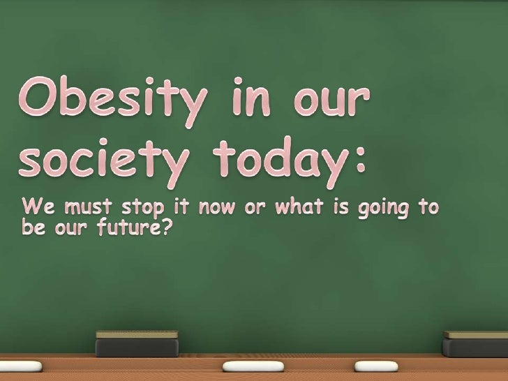 Obesity in our society today:<br />We must stop it now or what is going to be our future?<br />