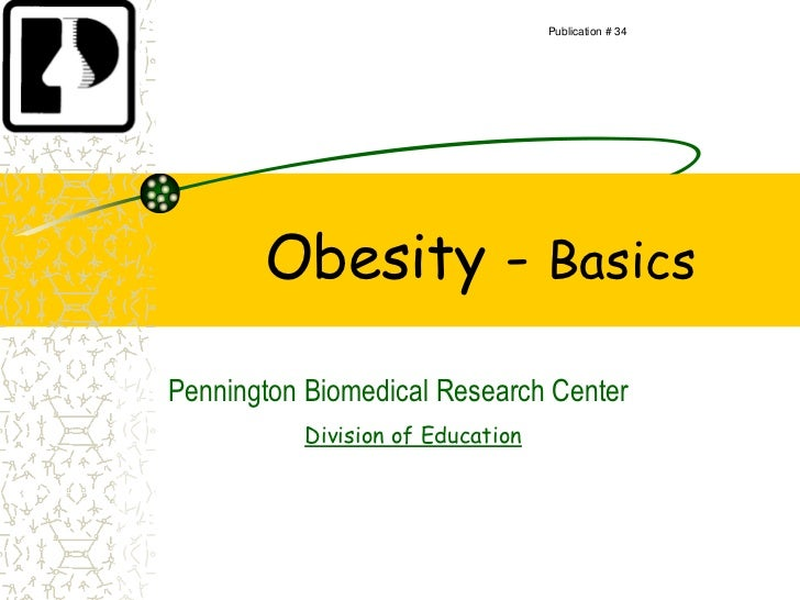 Publication # 34       Obesity - BasicsPennington Biomedical Research Center          Division of Education