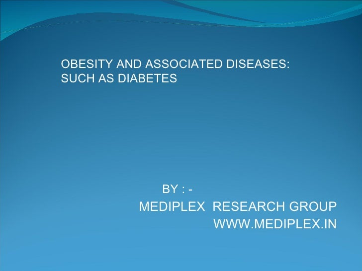 BY : -  MEDIPLEX  RESEARCH GROUP WWW.MEDIPLEX.IN OBESITY AND ASSOCIATED DISEASES: SUCH AS DIABETES