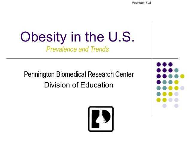 Publication # 23Obesity in the U.S.       Prevalence and TrendsPennington Biomedical Research Center      Division of Educ...