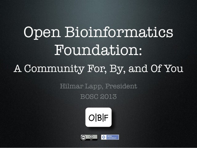 Open Bioinformatics Foundation: A Community For, By, and Of You Hilmar Lapp, President BOSC 2013