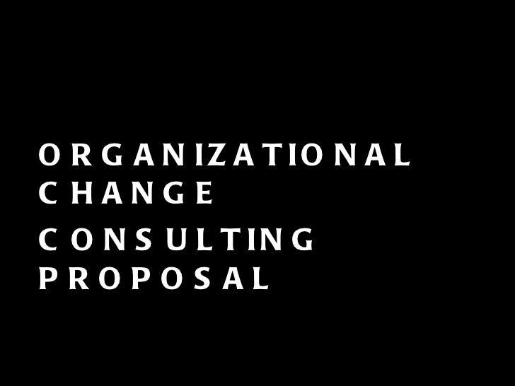 <ul><li>ORGANIZATIONAL CHANGE  </li></ul><ul><li>CONSULTING PROPOSAL </li></ul>