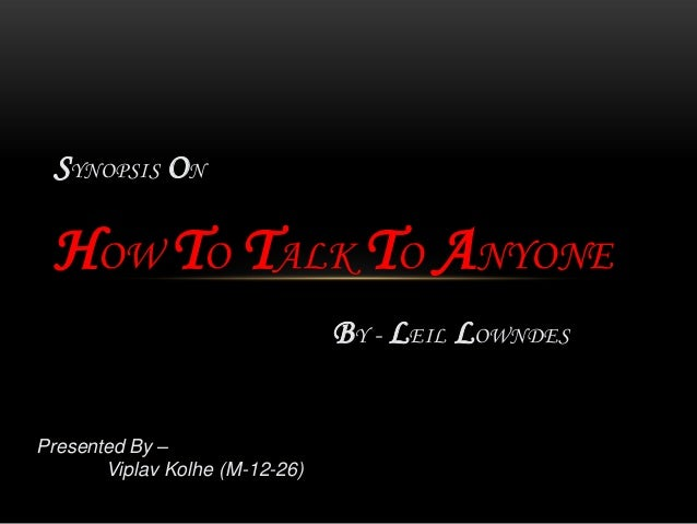 SYNOPSIS ON HOW TO TALK TO ANYONE                                BY - LEIL LOWNDESPresented By –       Viplav Kolhe (M-12-...