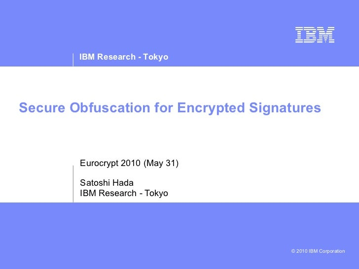 Secure Obfuscation for Encrypted Signatures Eurocrypt 2010 (May 31) Satoshi Hada IBM Research - Tokyo